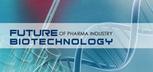 Future of Pharma Industry - Biotechnology